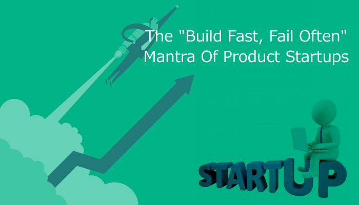"""The """"Build Fast, Fail Often"""" Mantra Of Product Startups"""
