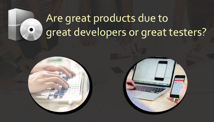 Are great products due to great developers or great testers?