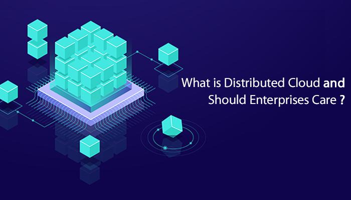 What is Distributed Cloud and Should Enterprises care