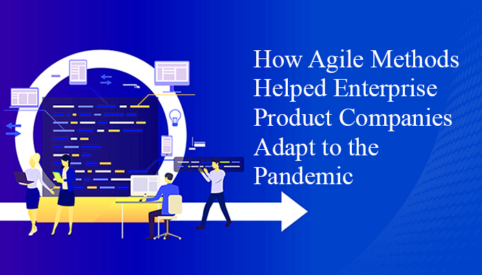 How Agile Methods Helped Enterprise Product Companies Adapt to the Pandemic